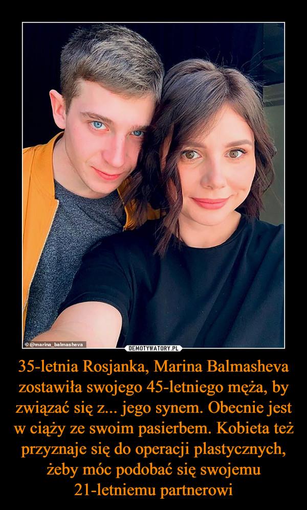 35-letnia Rosjanka, Marina Balmasheva zostawiła swojego 45-letniego męża, by związać się z... jego synem. Obecnie jest w ciąży ze swoim pasierbem. Kobieta też przyznaje się do operacji plastycznych, żeby móc podobać się swojemu 21-letniemu partnerowi –