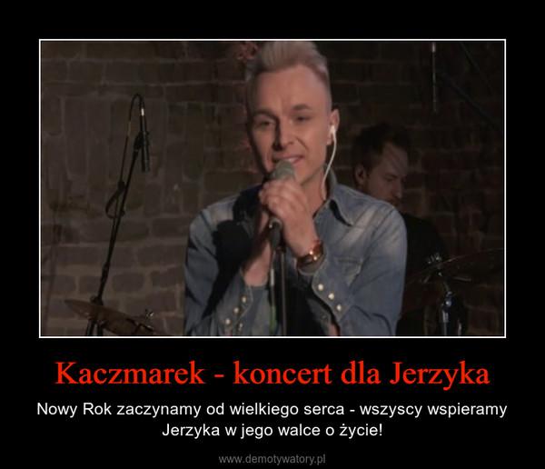 Kaczmarek - koncert dla Jerzyka – Nowy Rok zaczynamy od wielkiego serca - wszyscy wspieramy Jerzyka w jego walce o życie!