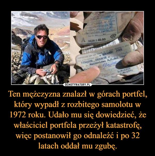 Ten mężczyzna znalazł w górach portfel, który wypadł z rozbitego samolotu w 1972 roku. Udało mu się dowiedzieć, że właściciel portfela przeżył katastrofę, więc postanowił go odnaleźć i po 32 latach oddał mu zgubę. –