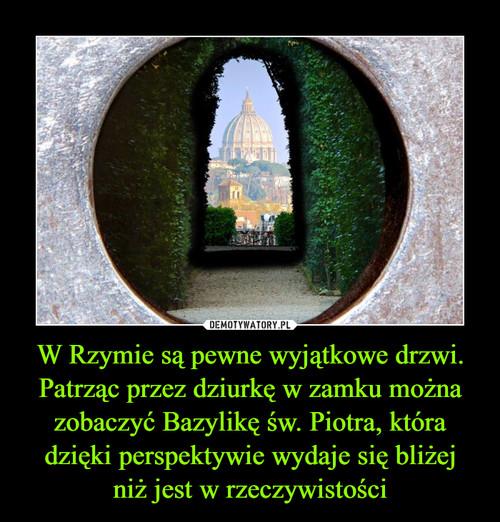 W Rzymie są pewne wyjątkowe drzwi. Patrząc przez dziurkę w zamku można zobaczyć Bazylikę św. Piotra, która dzięki perspektywie wydaje się bliżej niż jest w rzeczywistości