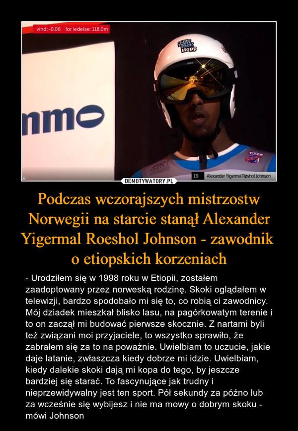 Podczas wczorajszych mistrzostw Norwegii na starcie stanął Alexander Yigermal Roeshol Johnson - zawodnik o etiopskich korzeniach – - Urodziłem się w 1998 roku w Etiopii, zostałem zaadoptowany przez norweską rodzinę. Skoki oglądałem w telewizji, bardzo spodobało mi się to, co robią ci zawodnicy. Mój dziadek mieszkał blisko lasu, na pagórkowatym terenie i to on zaczął mi budować pierwsze skocznie. Z nartami byli też związani moi przyjaciele, to wszystko sprawiło, że zabrałem się za to na poważnie. Uwielbiam to uczucie, jakie daje latanie, zwłaszcza kiedy dobrze mi idzie. Uwielbiam, kiedy dalekie skoki dają mi kopa do tego, by jeszcze bardziej się starać. To fascynujące jak trudny i nieprzewidywalny jest ten sport. Pół sekundy za późno lub za wcześnie się wybijesz i nie ma mowy o dobrym skoku - mówi Johnson