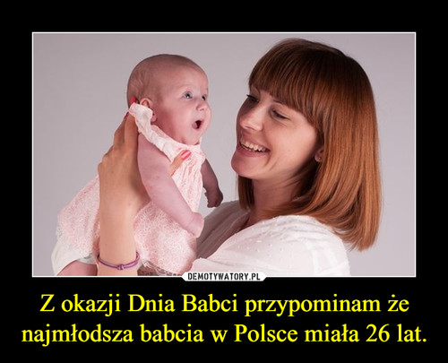 Z okazji Dnia Babci przypominam że najmłodsza babcia w Polsce miała 26 lat.