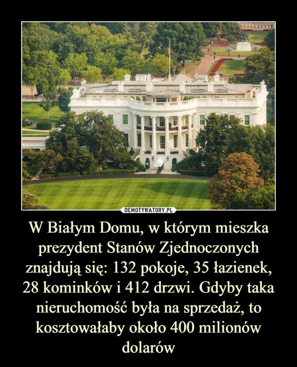 W Białym Domu, w którym mieszka prezydent Stanów Zjednoczonych znajdują się: 132 pokoje, 35 łazienek,28 kominków i 412 drzwi. Gdyby taka nieruchomość była na sprzedaż, to kosztowałaby około 400 milionów dolarów –