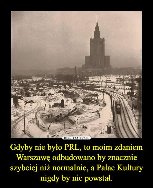 Gdyby nie było PRL, to moim zdaniem Warszawę odbudowano by znacznie szybciej niż normalnie, a Pałac Kultury nigdy by nie powstał.