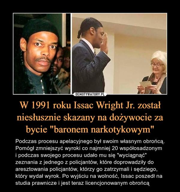 """W 1991 roku Issac Wright Jr. został niesłusznie skazany na dożywocie za bycie """"baronem narkotykowym"""" – Podczas procesu apelacyjnego był swoim własnym obrońcą. Pomógł zmniejszyć wyroki co najmniej 20 współosadzonym i podczas swojego procesu udało mu się """"wyciągnąć"""" zeznania z jednego z policjantów, które doprowadziły do aresztowania policjantów, którzy go zatrzymali i sędziego, który wydał wyrok. Po wyjściu na wolność, Issac poszedł na studia prawnicze i jest teraz licencjonowanym obrońcą"""