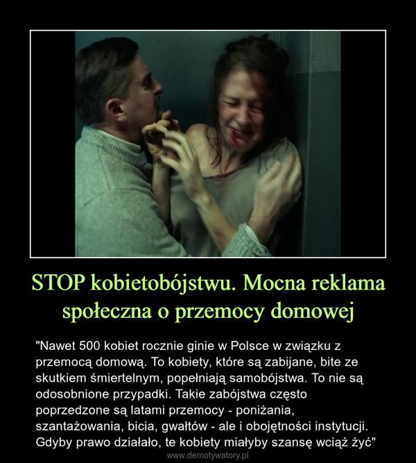 """STOP kobietobójstwu. Mocna reklama społeczna o przemocy domowej – """"Nawet 500 kobiet rocznie ginie w Polsce w związku z przemocą domową. To kobiety, które są zabijane, bite ze skutkiem śmiertelnym, popełniają samobójstwa. To nie są odosobnione przypadki. Takie zabójstwa często poprzedzone są latami przemocy - poniżania, szantażowania, bicia, gwałtów - ale i obojętności instytucji. Gdyby prawo działało, te kobiety miałyby szansę wciąż żyć"""""""