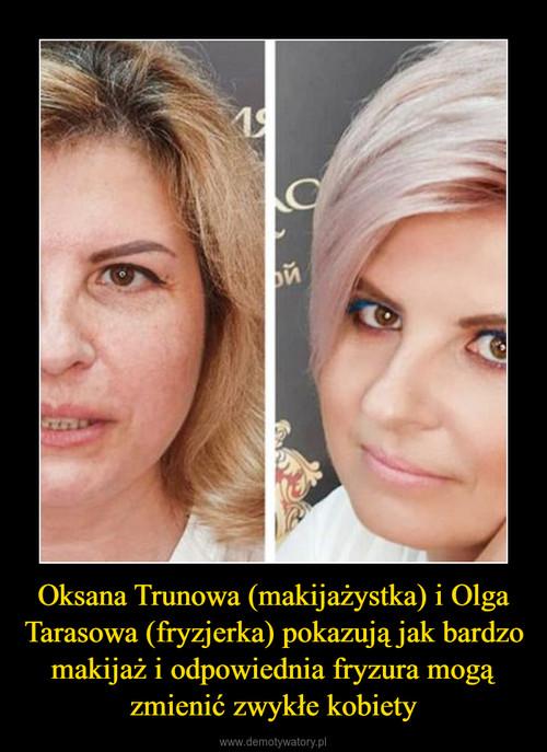 Oksana Trunowa (makijażystka) i Olga Tarasowa (fryzjerka) pokazują jak bardzo makijaż i odpowiednia fryzura mogą zmienić zwykłe kobiety