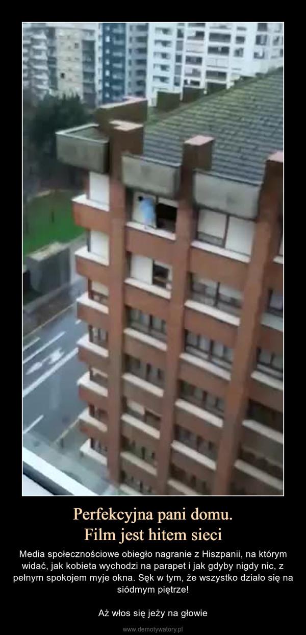 Perfekcyjna pani domu.Film jest hitem sieci – Media społecznościowe obiegło nagranie z Hiszpanii, na którym widać, jak kobieta wychodzi na parapet i jak gdyby nigdy nic, z pełnym spokojem myje okna. Sęk w tym, że wszystko działo się na siódmym piętrze!Aż włos się jeży na głowie