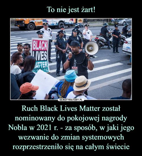 To nie jest żart! Ruch Black Lives Matter został nominowany do pokojowej nagrody Nobla w 2021 r. - za sposób, w jaki jego wezwanie do zmian systemowych rozprzestrzeniło się na całym świecie