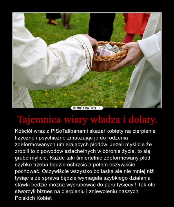 Tajemnica wiary władza i dolary. – Kościół wraz z PISoTalibanami skazał kobiety na cierpienie fizyczne i psychiczne zmuszając je do rodzenia zdeformowanych umierających płodów. Jeżeli myślicie że zrobili to z powodów szlachetnych w obronie życia, to się grubo mylicie. Każde taki śmiertelnie zdeformowany płód szybko trzeba będzie ochrzcić a potem oczywiście pochować. Oczywiście wszystko co łaska ale nie mniej niż tysiąc a że sprawa będzie wymagała szybkiego działania stawki będzie można wyśrubować do paru tysięcy ! Tak oto stworzyli biznes na cierpieniu i zniewoleniu naszych Polskich Kobiet .