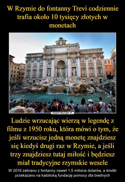 W Rzymie do fontanny Trevi codziennie trafia około 10 tysięcy złotych w monetach Ludzie wrzucając wierzą w legendę z filmu z 1950 roku, która mówi o tym, że jeśli wrzucisz jedną monetę znajdziesz się kiedyś drugi raz w Rzymie, a jeśli trzy znajdziesz tutaj miłość i będziesz miał tradycyjne rzymskie wesele