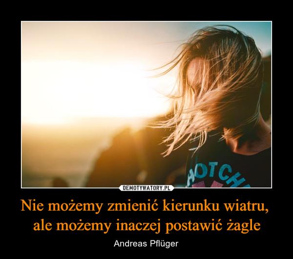 Nie możemy zmienić kierunku wiatru, ale możemy inaczej postawić żagle – Andreas Pflüger