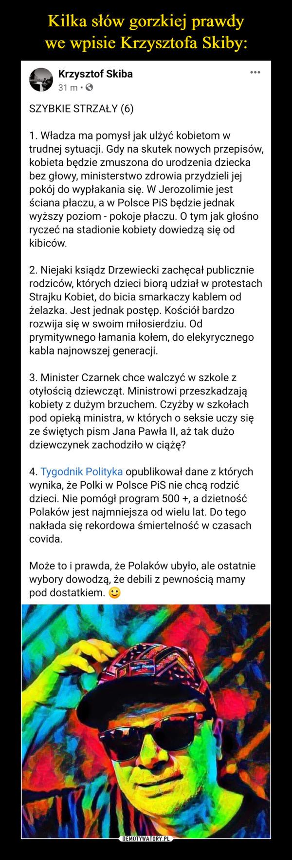 –  SZYBKIE STRZAŁY (6)1. Władza ma pomysł jak ulżyć kobietom w trudnej sytuacji. Gdy na skutek nowych przepisów, kobieta będzie zmuszona do urodzenia dziecka bez głowy, ministerstwo zdrowia przydzieli jej pokój do wypłakania się. W Jerozolimie jest ściana płaczu, a w Polsce PiS będzie jednak wyższy poziom - pokoje płaczu. O tym jak głośno ryczeć na stadionie kobiety dowiedzą się od kibiców. 2. Niejaki ksiądz Drzewiecki zachęcał publicznie rodziców, których dzieci biorą udział w protestach Strajku Kobiet, do bicia smarkaczy kablem od żelazka. Jest jednak postęp. Kościół bardzo rozwija się w swoim miłosierdziu. Od prymitywnego łamania kołem, do elekyrycznego kabla najnowszej generacji. 3. Minister Czarnek chce walczyć w szkole z otyłością dziewcząt. Ministrowi przeszkadzają kobiety z dużym brzuchem. Czyżby w szkołach pod opieką ministra, w których o seksie uczy się ze świętych pism Jana Pawła II, aż tak dużo dziewczynek zachodziło w ciążę? 4. Tygodnik Polityka opublikował dane z których wynika, że Polki w Polsce PiS nie chcą rodzić dzieci. Nie pomógł program 500 +, a dzietność Polaków jest najmniejsza od wielu lat. Do tego nakłada się rekordowa śmiertelność w czasach covida. Może to i prawda, że Polaków ubyło, ale ostatnie wybory dowodzą, że debili z pewnością mamy pod dostatkiem. :)