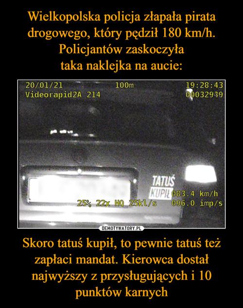 Wielkopolska policja złapała pirata drogowego, który pędził 180 km/h. Policjantów zaskoczyła taka naklejka na aucie: Skoro tatuś kupił, to pewnie tatuś też zapłaci mandat. Kierowca dostał najwyższy z przysługujących i 10 punktów karnych