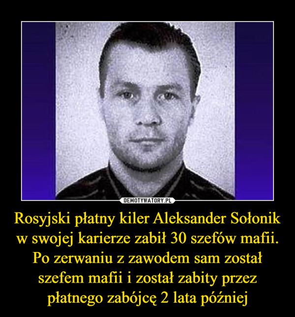 Rosyjski płatny kiler Aleksander Sołonik w swojej karierze zabił 30 szefów mafii. Po zerwaniu z zawodem sam został szefem mafii i został zabity przez płatnego zabójcę 2 lata później –