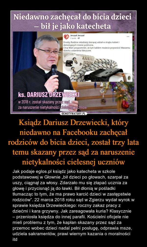 """Ksiądz Dariusz Drzewiecki, który niedawno na Facebooku zachęcał rodziców do bicia dzieci, został trzy lata temu skazany przez sąd za naruszenie nietykalności cielesnej uczniów – Jak podaje eglos.pl ksiądz jako katecheta w szkole podstawowej w Głownie """"bił dzieci po głowach, szarpał za uszy, ciągnął za włosy. Zdarzało mu się złapać ucznia za głowę i przycisnąć ją do ławki. Bił dłonią w pośladki tłumacząc to tym, że ma prawo karcić dzieci w zastępstwie rodziców"""". 22 marca 2018 roku sąd w Zgierzu wydał wyrok w sprawie księdza Drzewieckiego: roczny zakaz pracy z dziećmi i kara grzywny. Jak zareagowała kuria? Klasycznie – przeniosła księdza do innej parafii. Kościelni oficjele nie mieli problemu z tym, że kapłan skazany przez sąd za przemoc wobec dzieci nadal pełni posługę, odprawia msze, udziela sakramentów, prawi wiernym kazania o moralności itd Niedawno zachęcał do bicia dzieci - bił je jako katecheta ks. Dariusz Drzewiecki w 2018r. został skazany przez sąd za naruszenie nietykalności cielesnej uczniów"""
