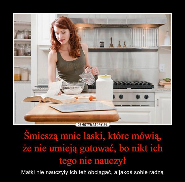 Śmieszą mnie laski, które mówią,że nie umieją gotować, bo nikt ichtego nie nauczył – Matki nie nauczyły ich też obciągać, a jakoś sobie radzą