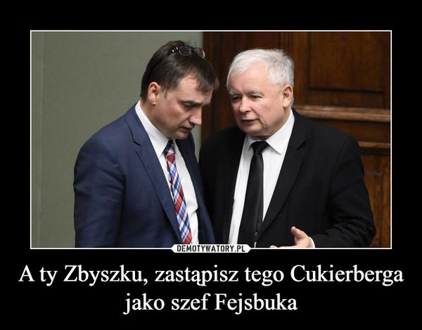 A ty Zbyszku, zastąpisz tego Cukierberga jako szef Fejsbuka –