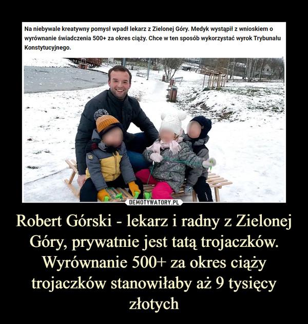 Robert Górski - lekarz i radny z Zielonej Góry, prywatnie jest tatą trojaczków. Wyrównanie 500+ za okres ciąży trojaczków stanowiłaby aż 9 tysięcy złotych –