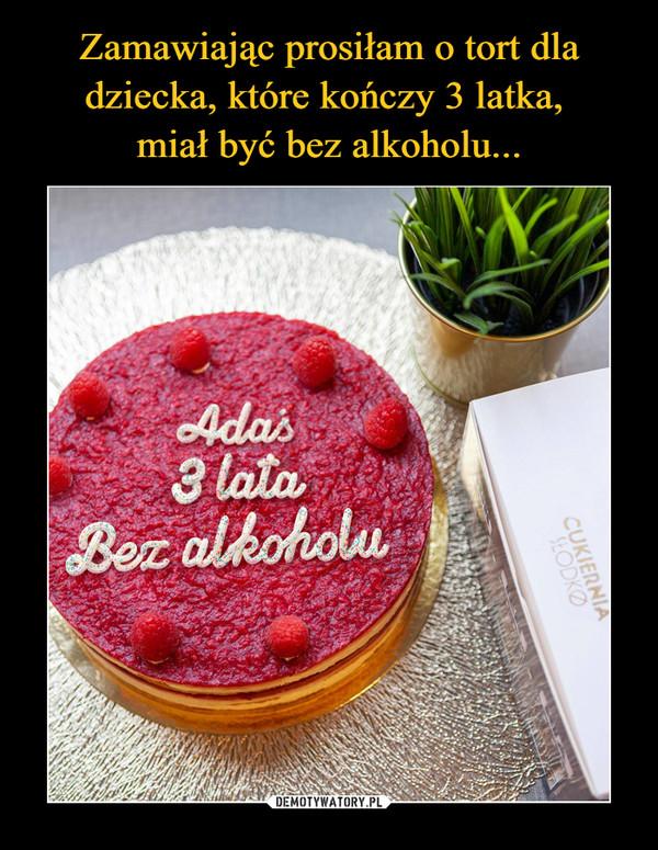 –  Adaś3 lataBez alkoholu