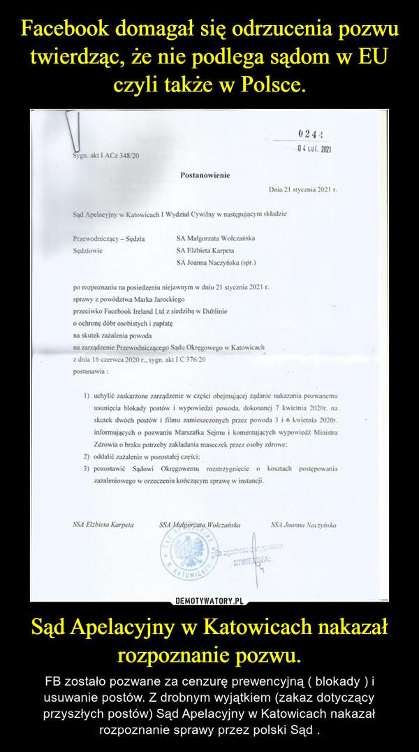 Sąd Apelacyjny w Katowicach nakazał rozpoznanie pozwu. – FB zostało pozwane za cenzurę prewencyjną ( blokady ) i usuwanie postów. Z drobnym wyjątkiem (zakaz dotyczący przyszłych postów) Sąd Apelacyjny w Katowicach nakazał rozpoznanie sprawy przez polski Sąd .