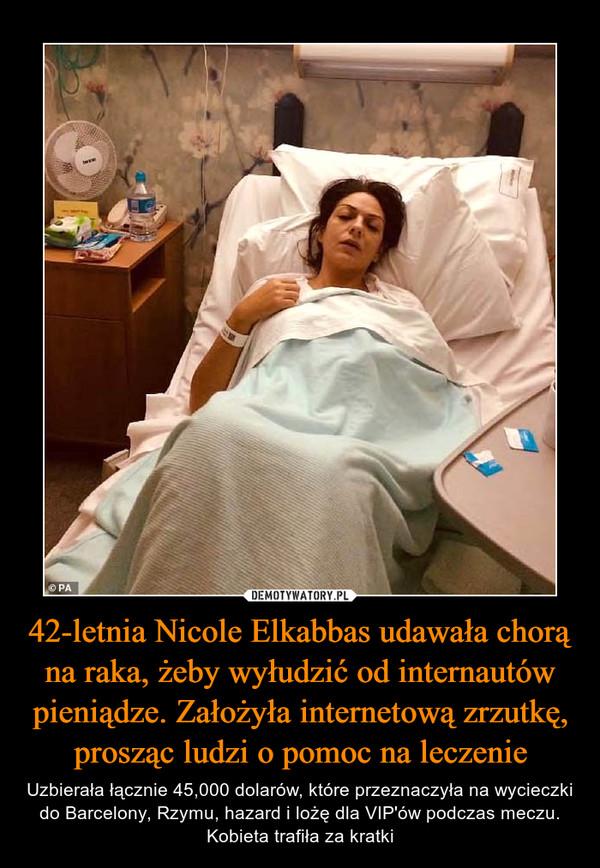 42-letnia Nicole Elkabbas udawała chorą na raka, żeby wyłudzić od internautów pieniądze. Założyła internetową zrzutkę, prosząc ludzi o pomoc na leczenie – Uzbierała łącznie 45,000 dolarów, które przeznaczyła na wycieczki do Barcelony, Rzymu, hazard i lożę dla VIP'ów podczas meczu. Kobieta trafiła za kratki