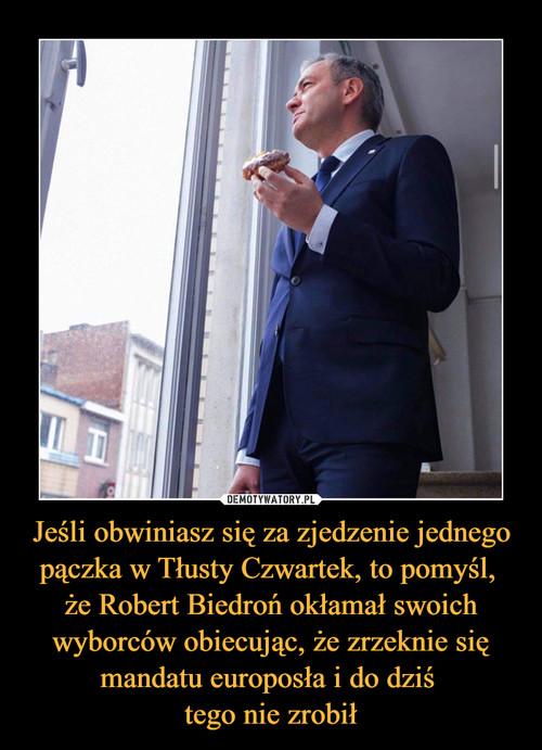 Jeśli obwiniasz się za zjedzenie jednego pączka w Tłusty Czwartek, to pomyśl,  że Robert Biedroń okłamał swoich wyborców obiecując, że zrzeknie się mandatu europosła i do dziś  tego nie zrobił