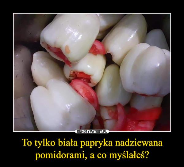 To tylko biała papryka nadziewana pomidorami, a co myślałeś? –