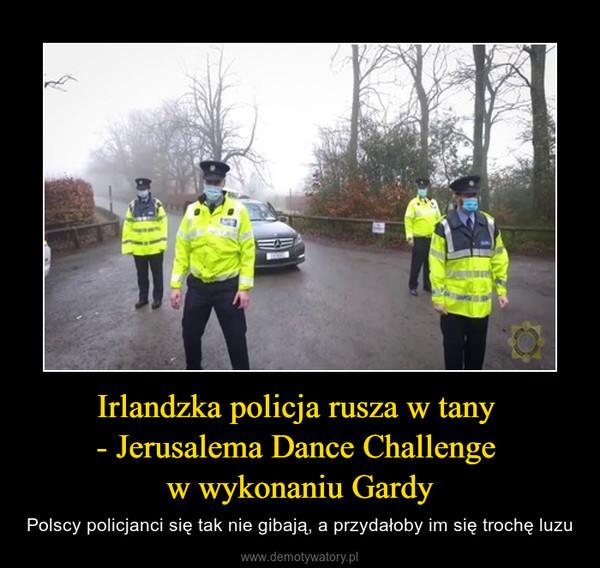 Irlandzka policja rusza w tany - Jerusalema Dance Challenge w wykonaniu Gardy – Polscy policjanci się tak nie gibają, a przydałoby im się trochę luzu