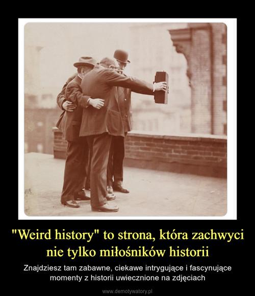 """""""Weird history"""" to strona, która zachwyci nie tylko miłośników historii"""