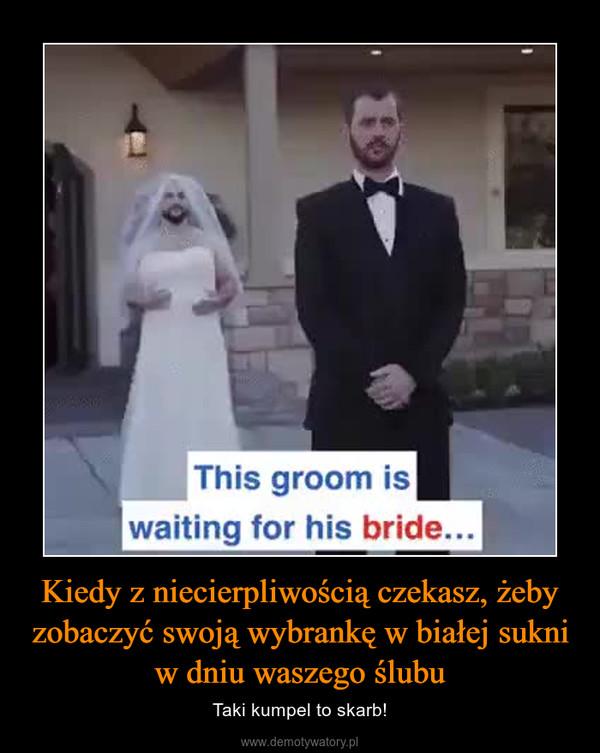 Kiedy z niecierpliwością czekasz, żeby zobaczyć swoją wybrankę w białej sukni w dniu waszego ślubu – Taki kumpel to skarb!