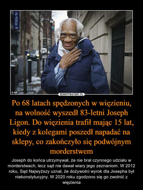 Po 68 latach spędzonych w więzieniu, na wolność wyszedł 83-letni Joseph Ligon. Do więzienia trafił mając 15 lat, kiedy z kolegami poszedł napadać na sklepy, co zakończyło się podwójnym morderstwem