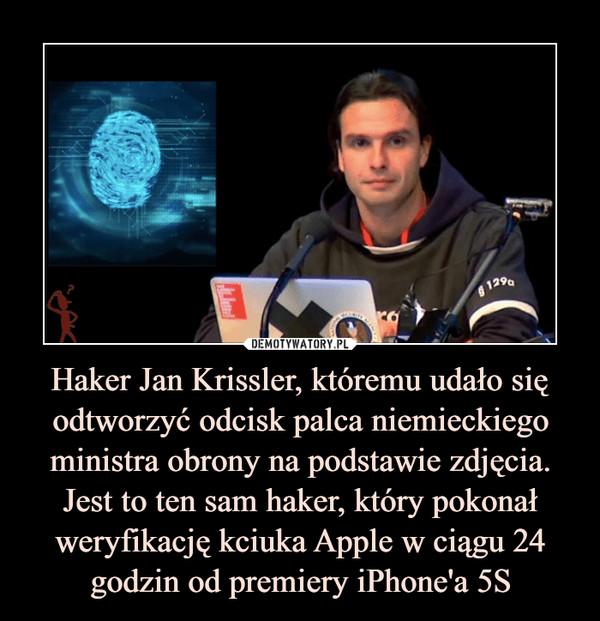 Haker Jan Krissler, któremu udało się odtworzyć odcisk palca niemieckiego ministra obrony na podstawie zdjęcia. Jest to ten sam haker, który pokonał weryfikację kciuka Apple w ciągu 24 godzin od premiery iPhone'a 5S –