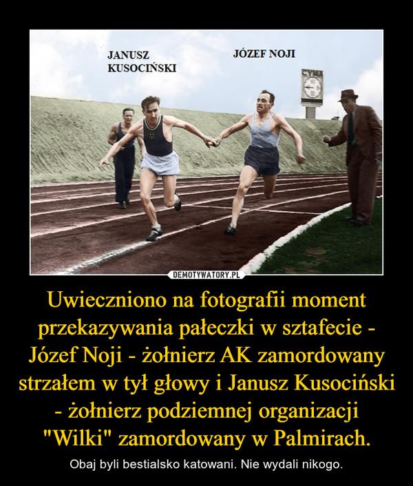 """Uwieczniono na fotografii moment przekazywania pałeczki w sztafecie - Józef Noji - żołnierz AK zamordowany strzałem w tył głowy i Janusz Kusociński - żołnierz podziemnej organizacji """"Wilki"""" zamordowany w Palmirach. – Obaj byli bestialsko katowani. Nie wydali nikogo."""