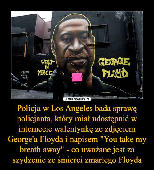 """Policja w Los Angeles bada sprawę policjanta, który miał udostępnić w internecie walentynkę ze zdjęciem George'a Floyda i napisem """"You take my breath away"""" - co uważane jest za szydzenie ze śmierci zmarłego Floyda"""