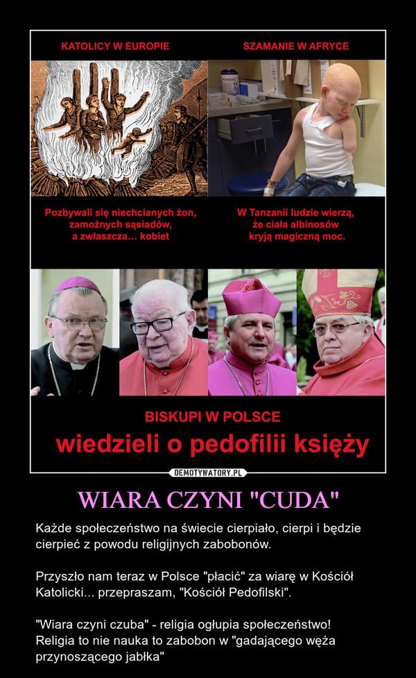 """WIARA CZYNI """"CUDA"""" – Każde społeczeństwo na świecie cierpiało, cierpi i będzie cierpieć z powodu religijnych zabobonów.Przyszło nam teraz w Polsce """"płacić"""" za wiarę w Kościół Katolicki... przepraszam, """"Kościół Pedofilski"""".""""Wiara czyni czuba"""" - religia ogłupia społeczeństwo! Religia to nie nauka to zabobon w """"gadającego węża przynoszącego jabłka"""""""