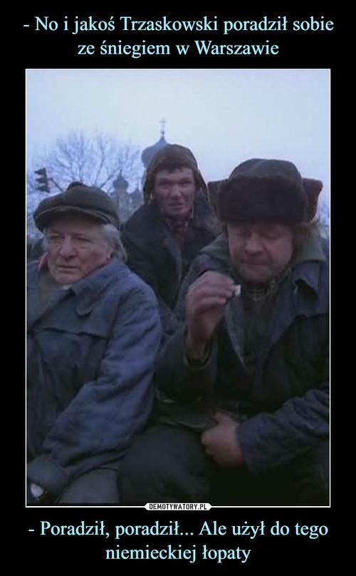 - No i jakoś Trzaskowski poradził sobie ze śniegiem w Warszawie - Poradził, poradził... Ale użył do tego niemieckiej łopaty