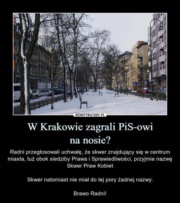 W Krakowie zagrali PiS-owina nosie? – Radni przegłosowali uchwałę, że skwer znajdujący się w centrum miasta, tuż obok siedziby Prawa i Sprawiedliwości, przyjmie nazwę Skwer Praw KobietSkwer natomiast nie miał do tej pory żadnej nazwy.Brawo Radni!