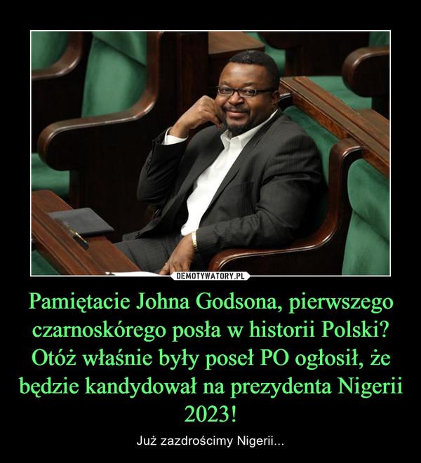 Pamiętacie Johna Godsona, pierwszego czarnoskórego posła w historii Polski? Otóż właśnie były poseł PO ogłosił, że będzie kandydował na prezydenta Nigerii 2023! – Już zazdrościmy Nigerii...