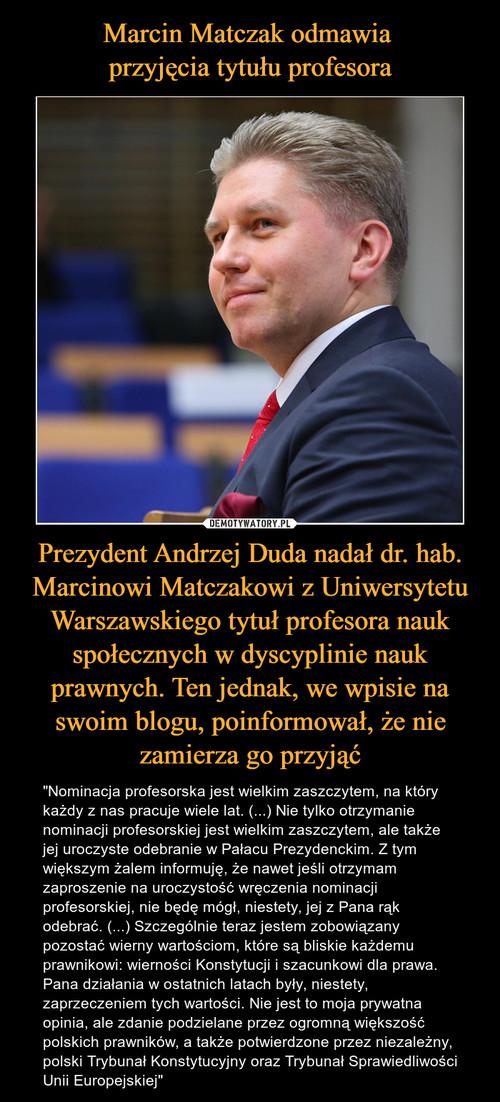 Marcin Matczak odmawia  przyjęcia tytułu profesora Prezydent Andrzej Duda nadał dr. hab. Marcinowi Matczakowi z Uniwersytetu Warszawskiego tytuł profesora nauk społecznych w dyscyplinie nauk prawnych. Ten jednak, we wpisie na swoim blogu, poinformował, że nie zamierza go przyjąć