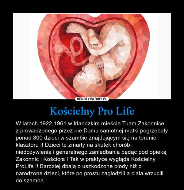 Kościelny Pro Life – W latach 1922-1961 w Irlandzkim mieście Tuam Zakonnice z prowadzonego przez nie Domu samotnej matki pogrzebały ponad 800 dzieci w szambie znajdującym się na terenie klasztoru !! Dzieci te zmarły na skutek chorób, niedożywienia i generalnego zaniedbania będąc pod opieką Zakonnic i Kościoła ! Tak w praktyce wygląda Kościelny ProLife !! Bardziej dbają o uszkodzone płody niż o narodzone dzieci, które po prostu zagłodzili a ciała wrzucili do szamba !