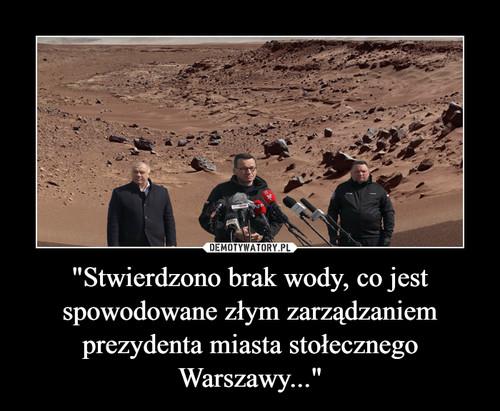 """""""Stwierdzono brak wody, co jest spowodowane złym zarządzaniem prezydenta miasta stołecznego Warszawy..."""""""