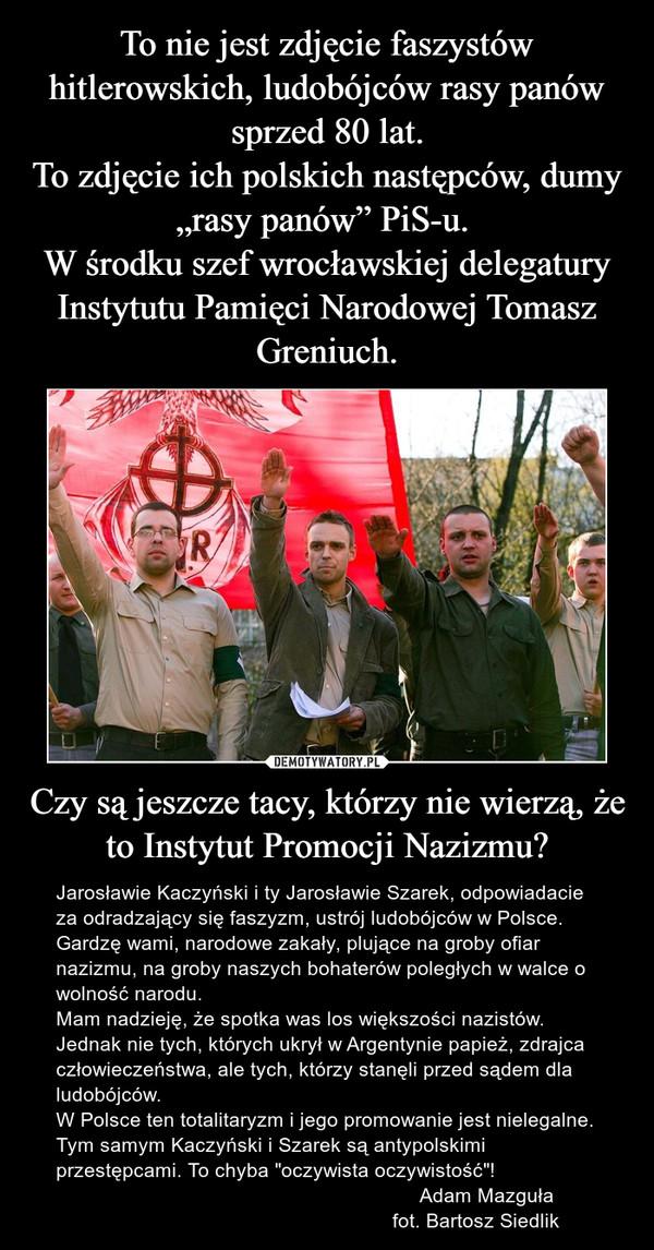 """Czy są jeszcze tacy, którzy nie wierzą, że to Instytut Promocji Nazizmu? – Jarosławie Kaczyński i ty Jarosławie Szarek, odpowiadacie za odradzający się faszyzm, ustrój ludobójców w Polsce. Gardzę wami, narodowe zakały, plujące na groby ofiar nazizmu, na groby naszych bohaterów poległych w walce o wolność narodu.Mam nadzieję, że spotka was los większości nazistów. Jednak nie tych, których ukrył w Argentynie papież, zdrajca człowieczeństwa, ale tych, którzy stanęli przed sądem dla ludobójców. W Polsce ten totalitaryzm i jego promowanie jest nielegalne. Tym samym Kaczyński i Szarek są antypolskimi przestępcami. To chyba """"oczywista oczywistość""""!                                                                 Adam Mazguła                                                            fot. Bartosz Siedlik"""