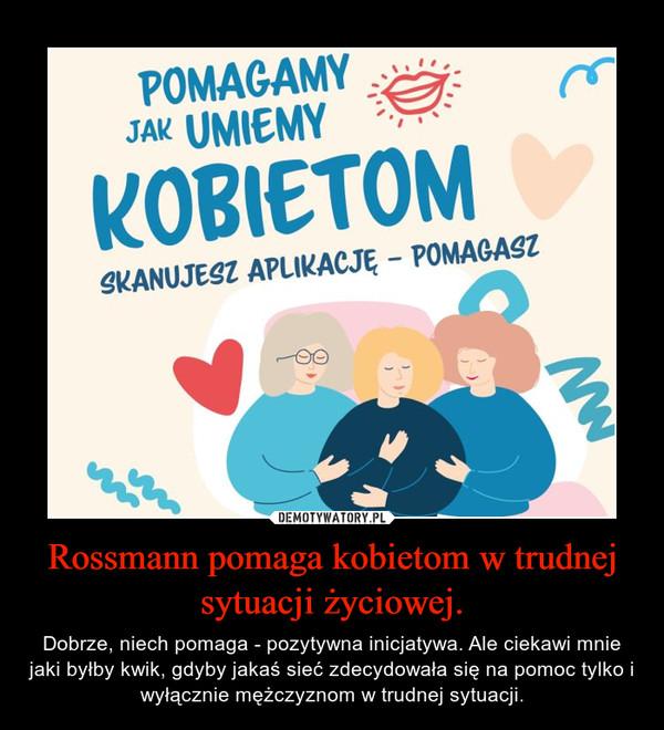 Rossmann pomaga kobietom w trudnej sytuacji życiowej. – Dobrze, niech pomaga - pozytywna inicjatywa. Ale ciekawi mnie jaki byłby kwik, gdyby jakaś sieć zdecydowała się na pomoc tylko i wyłącznie mężczyznom w trudnej sytuacji.