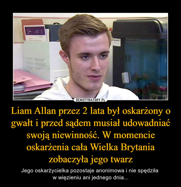 Liam Allan przez 2 lata był oskarżony o gwałt i przed sądem musiał udowadniać swoją niewinność. W momencie oskarżenia cała Wielka Brytania zobaczyła jego twarz – Jego oskarżycielka pozostaje anonimowa i nie spędziła w więzieniu ani jednego dnia...