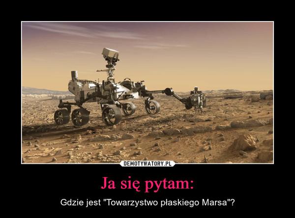 """Ja się pytam: – Gdzie jest """"Towarzystwo płaskiego Marsa""""?"""