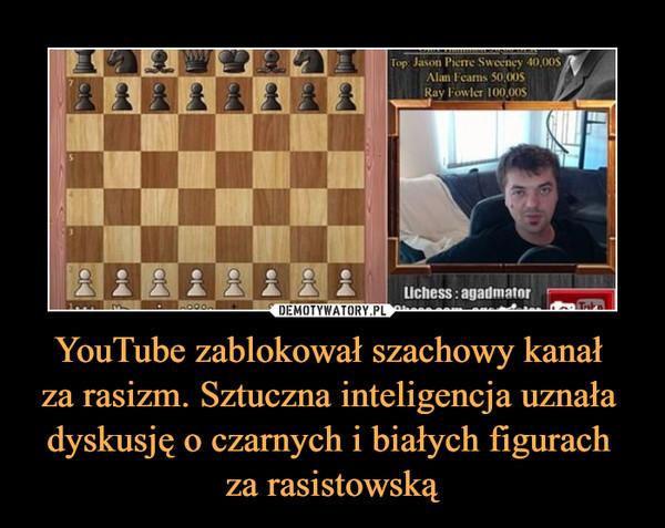 YouTube zablokował szachowy kanał za rasizm. Sztuczna inteligencja uznała dyskusję o czarnych i białych figurach za rasistowską –