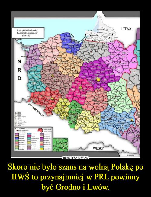 Skoro nie było szans na wolną Polskę po IIWŚ to przynajmniej w PRL powinny być Grodno i Lwów.