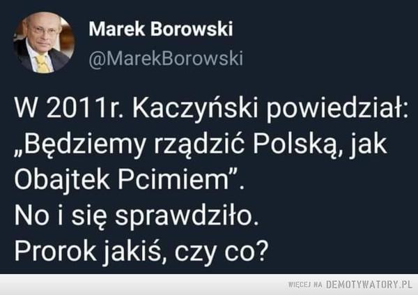 Rzeczywiście –  Marek Borowski W 2011r Kaczyński powiedział: Będziemy rządzić Polską., jak Obajtek Pcimiem. no i się sprawdziło. Prorok jakiś czy co?
