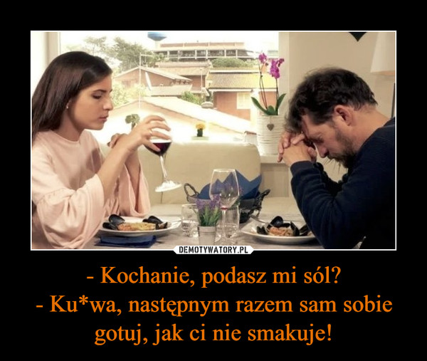 - Kochanie, podasz mi sól?- Ku*wa, następnym razem sam sobie gotuj, jak ci nie smakuje! –